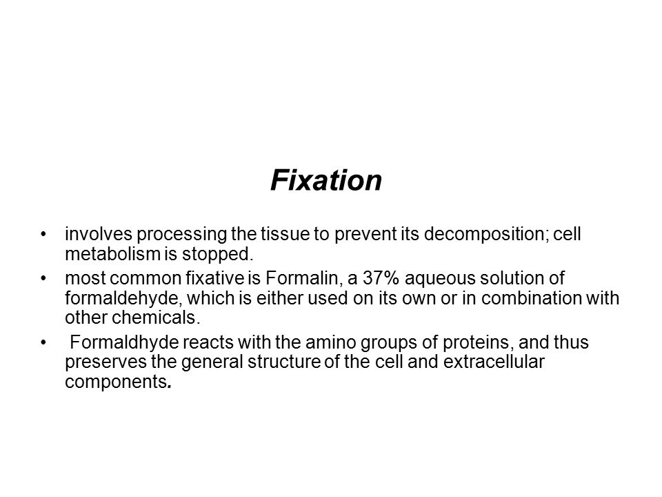 Fixation involves processing the tissue to prevent its decomposition; cell metabolism is stopped. most common fixative is Formalin, a 37% aqueous solu