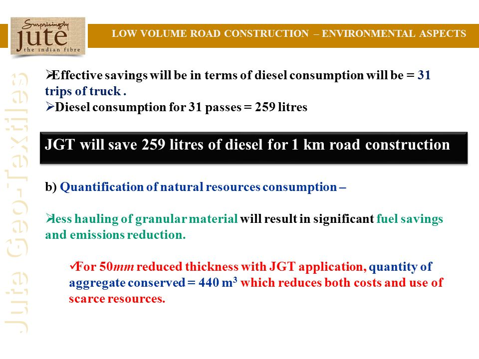 Jute Geo-Textiles LOW VOLUME ROAD CONSTRUCTION – ENVIRONMENTAL ASPECTS  Effective savings will be in terms of diesel consumption will be = 31 trips of truck.