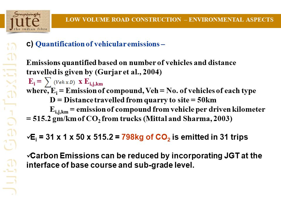Jute Geo-Textiles LOW VOLUME ROAD CONSTRUCTION – ENVIRONMENTAL ASPECTS c) Quantification of vehicular emissions – Emissions quantified based on number of vehicles and distance travelled is given by (Gurjar et al., 2004) E i = x E i,j,km where, E i = Emission of compound, Veh = No.