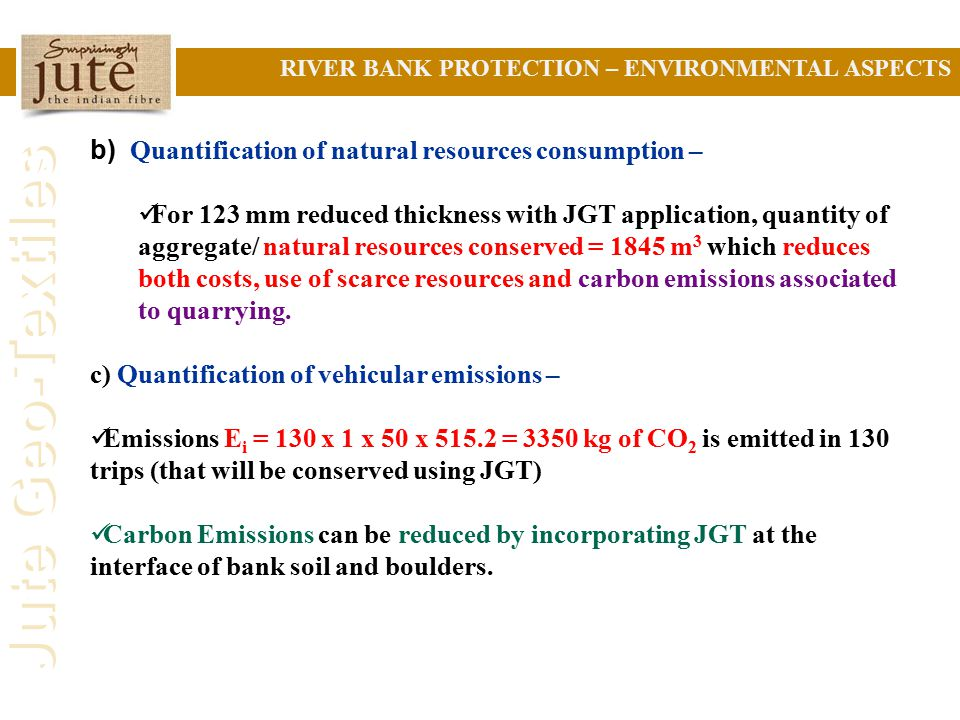 Jute Geo-Textiles b) Quantification of natural resources consumption – For 123 mm reduced thickness with JGT application, quantity of aggregate/ natural resources conserved = 1845 m 3 which reduces both costs, use of scarce resources and carbon emissions associated to quarrying.