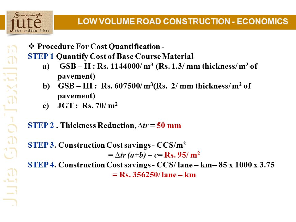 Jute Geo-Textiles LOW VOLUME ROAD CONSTRUCTION - ECONOMICS  Procedure For Cost Quantification - STEP 1 Quantify Cost of Base Course Material a) GSB – II : Rs.