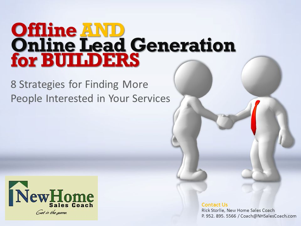 Offline AND Online Lead Generation for BUILDERS 8 Strategies for Finding More People Interested in Your Services Contact Us Rick Storlie, New Home Sales Coach P.