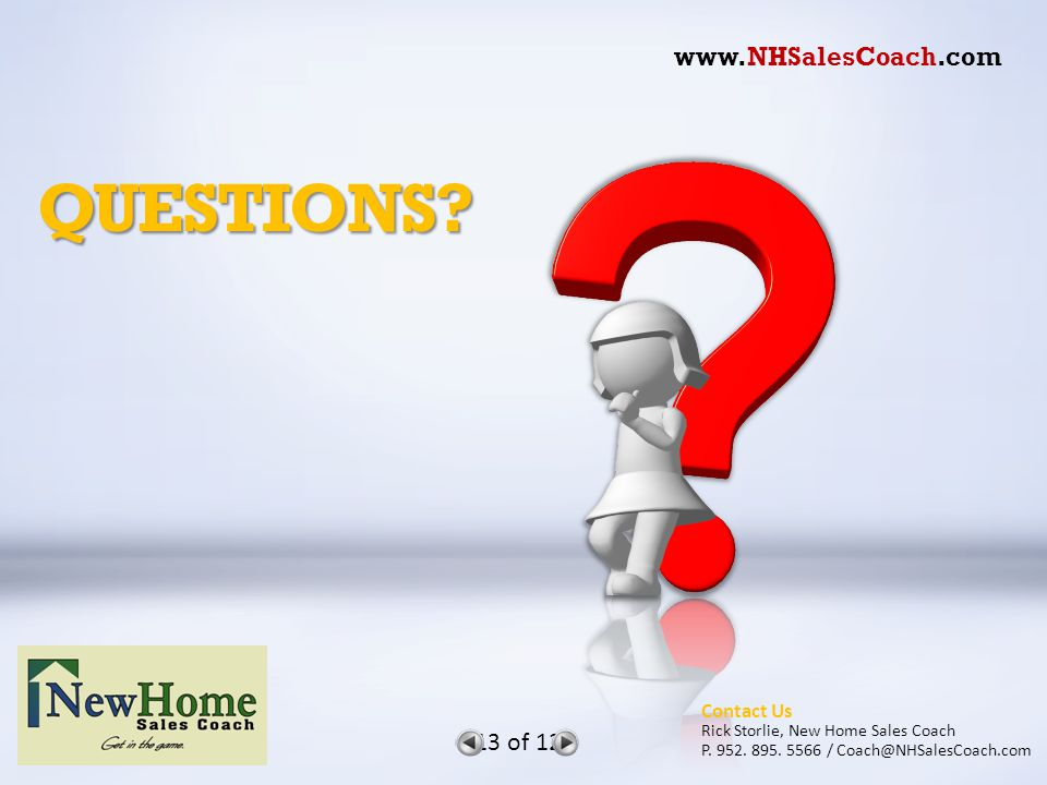 QUESTIONS.13 of 12 Contact Us Rick Storlie, New Home Sales Coach P.