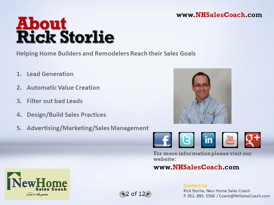 About Rick Storlie 1.Lead Generation 2.Automatic Value Creation 3.Filter out bad Leads 4.Design/Build Sales Practices 5.Advertising/Marketing/Sales Management For more information please visit our website: www.NHSalesCoach.com Helping Home Builders and Remodelers Reach their Sales Goals www.NHSalesCoach.com 2 of 12 Contact Us Rick Storlie, New Home Sales Coach P.