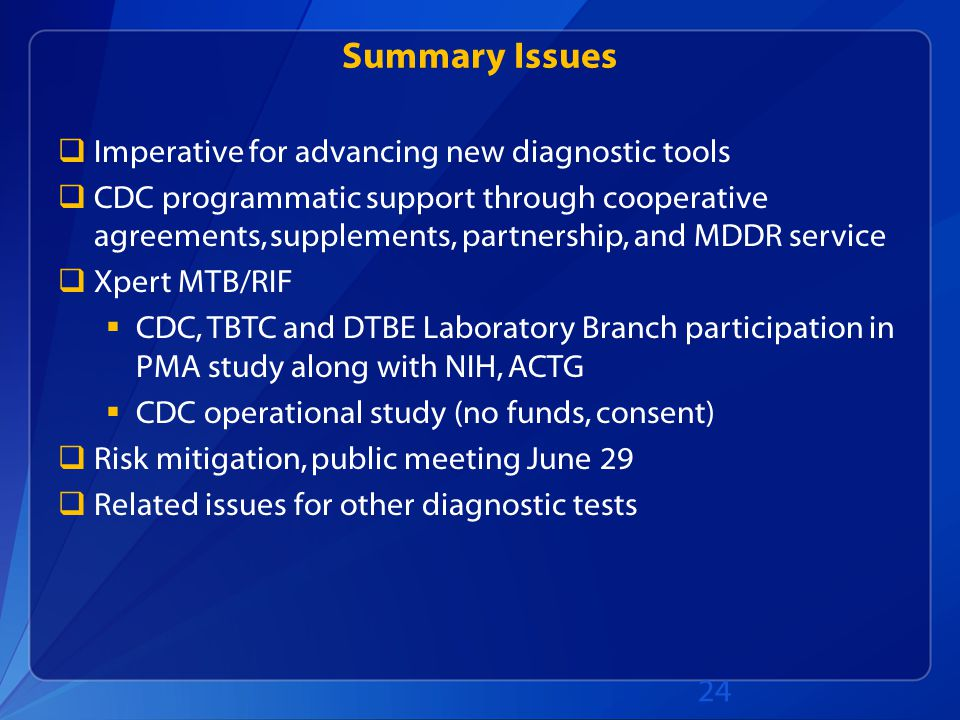 Summary Issues  Imperative for advancing new diagnostic tools  CDC programmatic support through cooperative agreements, supplements, partnership, and MDDR service  Xpert MTB/RIF  CDC, TBTC and DTBE Laboratory Branch participation in PMA study along with NIH, ACTG  CDC operational study (no funds, consent)  Risk mitigation, public meeting June 29  Related issues for other diagnostic tests 24