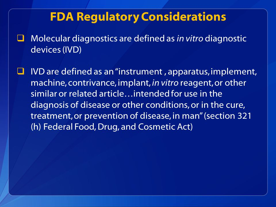 FDA Regulatory Considerations  Molecular diagnostics are defined as in vitro diagnostic devices (IVD)  IVD are defined as an instrument, apparatus, implement, machine, contrivance, implant, in vitro reagent, or other similar or related article…intended for use in the diagnosis of disease or other conditions, or in the cure, treatment, or prevention of disease, in man (section 321 (h) Federal Food, Drug, and Cosmetic Act)