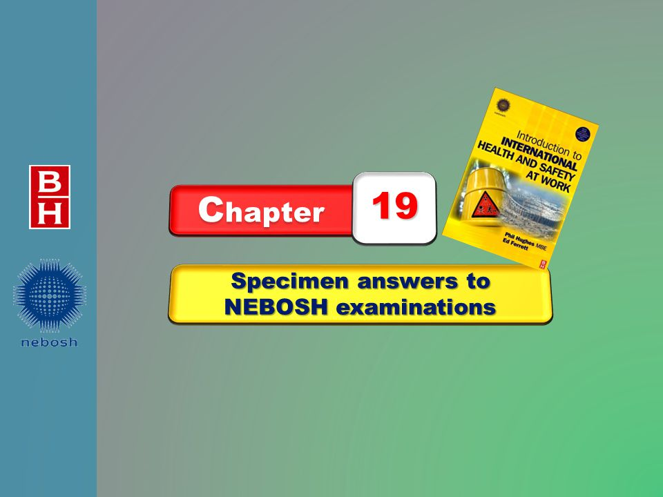After reading this chapter you should be able to understand: 1.the depth of answer needed for long and short NEBOSH questions 2.the different types of questions used by NEBOSH 3.the requirements for the practical inspection and the management report Specimen answers to NEBOSH examinations