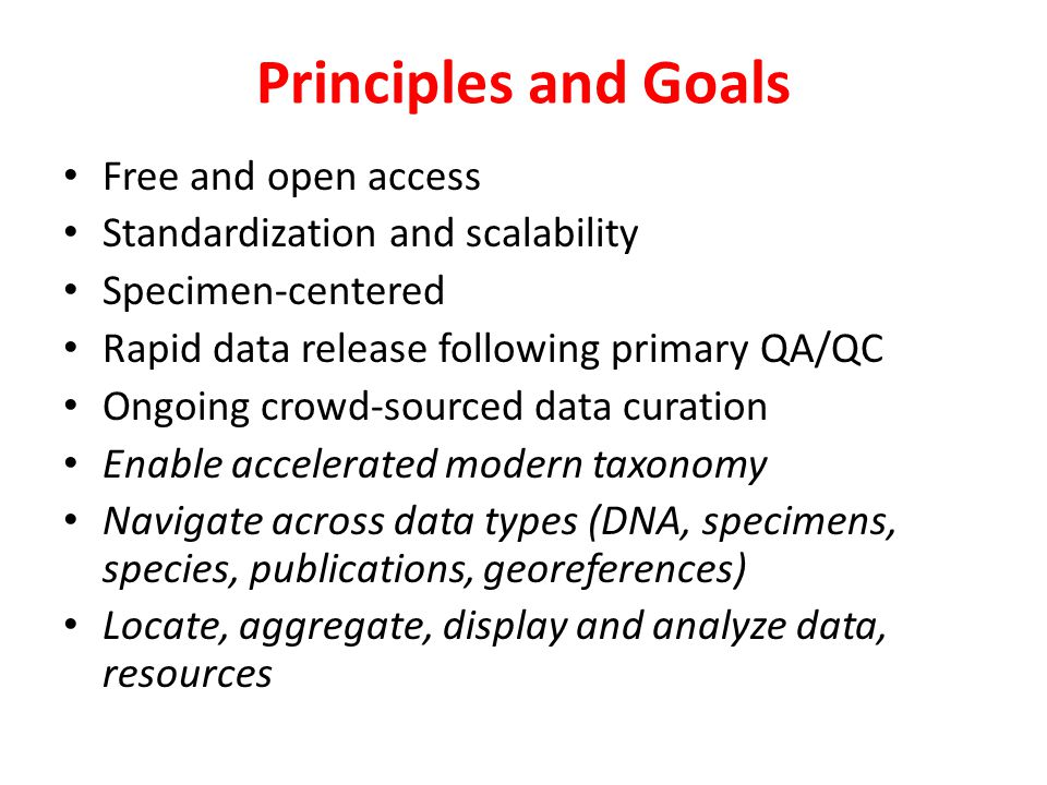 Principles and Goals Free and open access Standardization and scalability Specimen-centered Rapid data release following primary QA/QC Ongoing crowd-sourced data curation Enable accelerated modern taxonomy Navigate across data types (DNA, specimens, species, publications, georeferences) Locate, aggregate, display and analyze data, resources