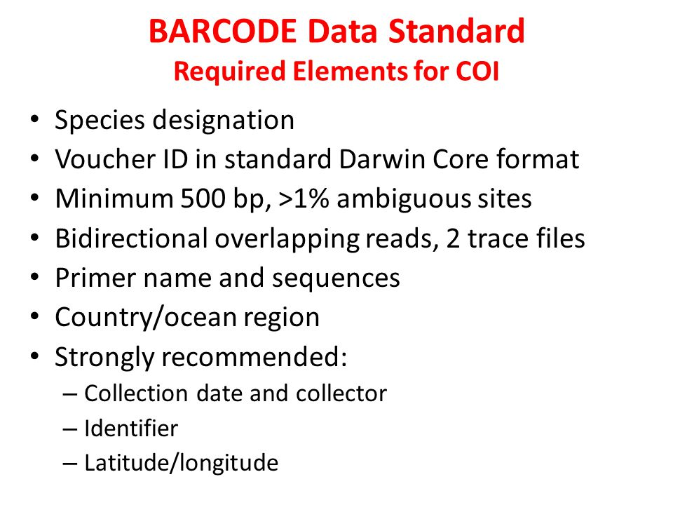 BARCODE Data Standard Required Elements for COI Species designation Voucher ID in standard Darwin Core format Minimum 500 bp, >1% ambiguous sites Bidirectional overlapping reads, 2 trace files Primer name and sequences Country/ocean region Strongly recommended: – Collection date and collector – Identifier – Latitude/longitude