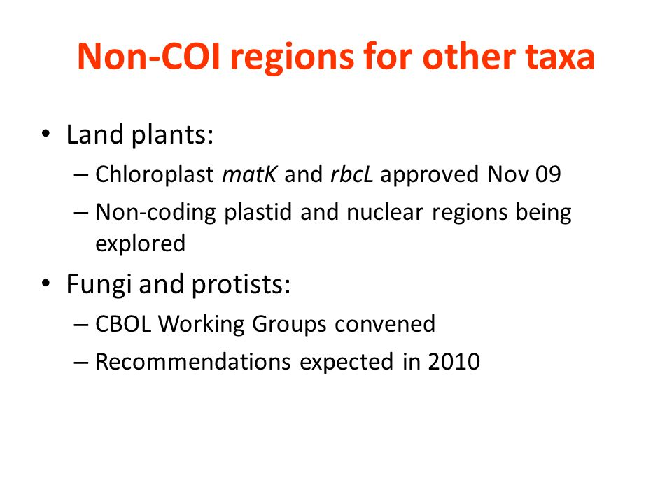 Non-COI regions for other taxa Land plants: – Chloroplast matK and rbcL approved Nov 09 – Non-coding plastid and nuclear regions being explored Fungi and protists: – CBOL Working Groups convened – Recommendations expected in 2010