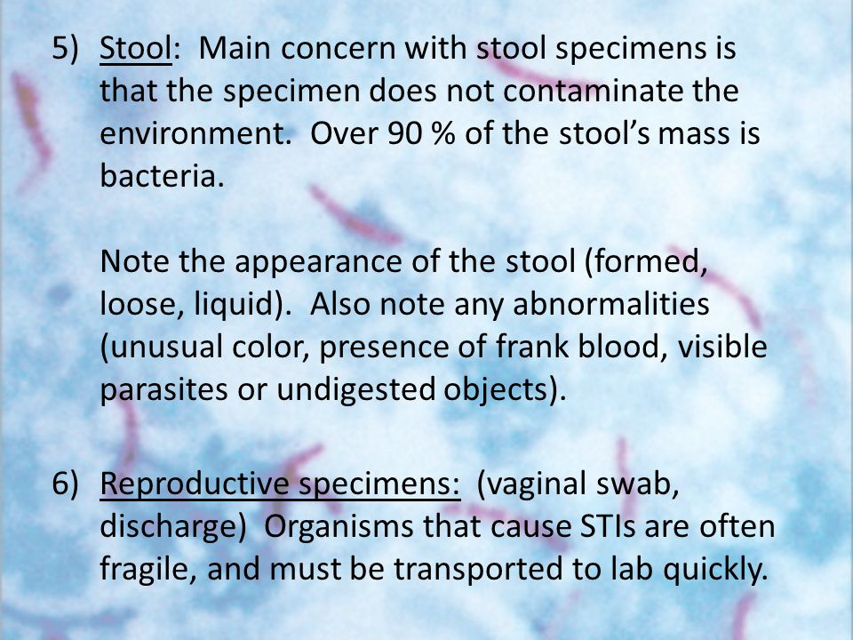 5)Stool: Main concern with stool specimens is that the specimen does not contaminate the environment. Over 90 % of the stool's mass is bacteria. Note