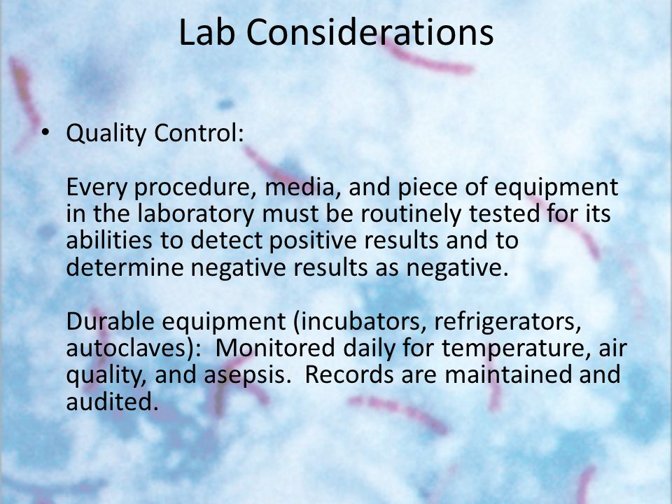 Lab Considerations Quality Control: Every procedure, media, and piece of equipment in the laboratory must be routinely tested for its abilities to det