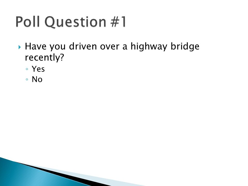  Have you driven over a highway bridge recently? ◦ Yes ◦ No