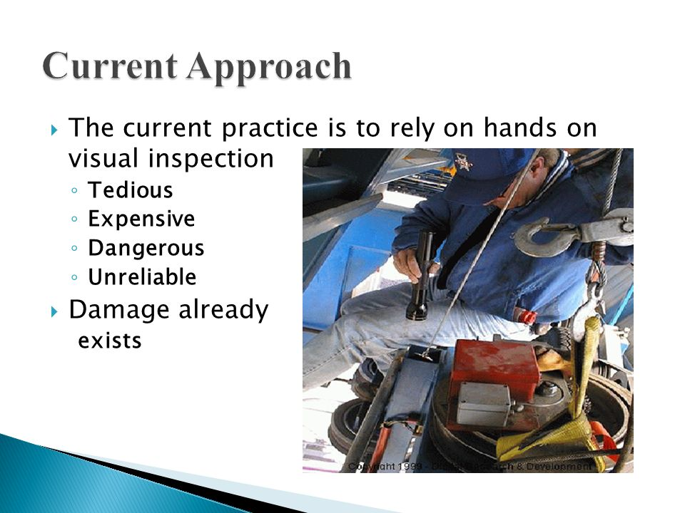  The current practice is to rely on hands on visual inspection ◦ Tedious ◦ Expensive ◦ Dangerous ◦ Unreliable  Damage already exists