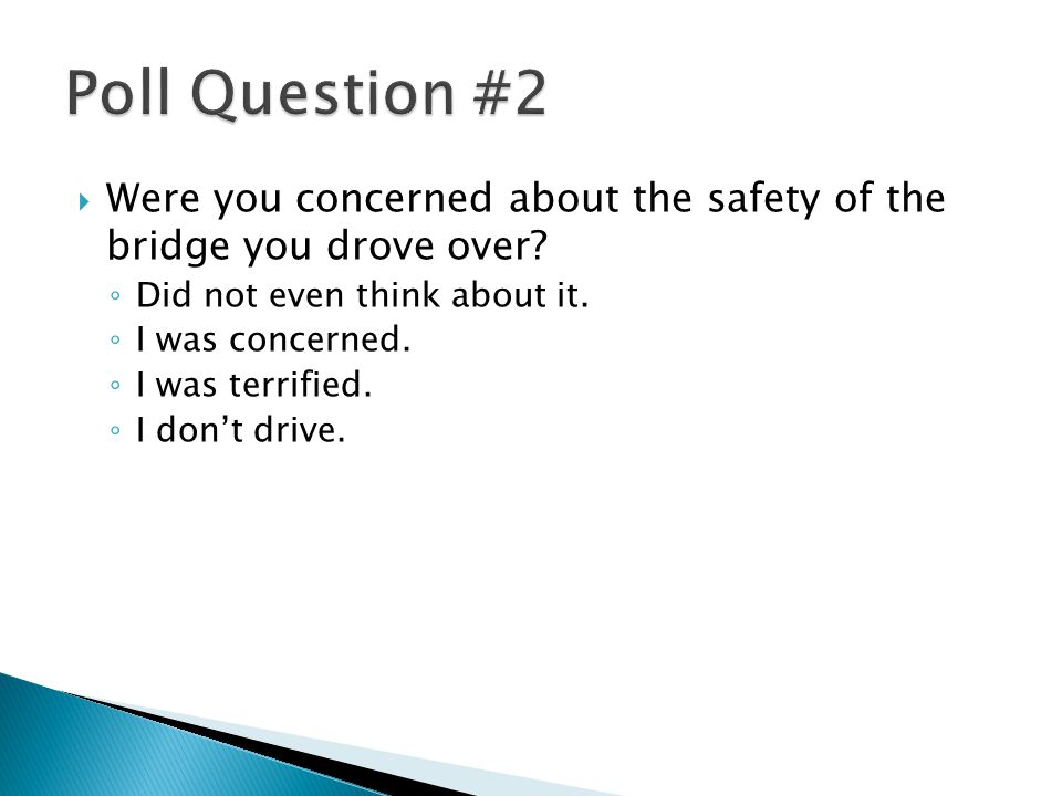  Were you concerned about the safety of the bridge you drove over.