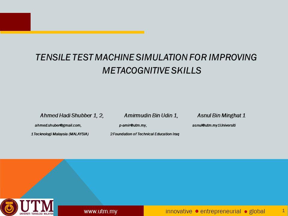 www.utm.my innovative ● entrepreneurial ● global 1 TENSILE TEST MACHINE SIMULATION FOR IMPROVING METACOGNITIVE SKILLS Ahmed Hadi Shubber 1, 2, Amirmudin Bin Udin 1, Asnul Bin Minghat 1 ahmed.shuber@gmail.com, p-amir@utm.my, asnul@utm.my1Universiti 1Tecknologi Malaysia (MALAYSIA) 2Foundation of Technical Education Iraq