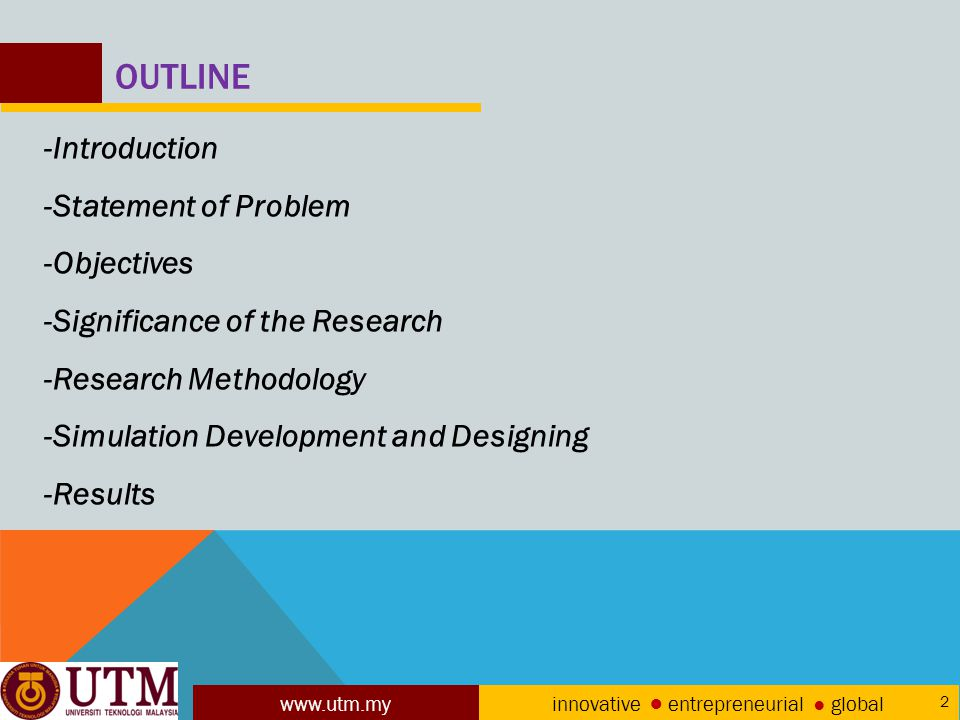 www.utm.my innovative ● entrepreneurial ● global 2 OUTLINE -Introduction -Statement of Problem -Objectives -Significance of the Research -Research Methodology -Simulation Development and Designing -Results