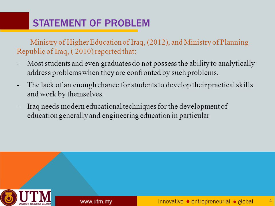 www.utm.my innovative ● entrepreneurial ● global 4 STATEMENT OF PROBLEM Ministry of Higher Education of Iraq, (2012), and Ministry of Planning Republic of Iraq, ( 2010) reported that: -Most students and even graduates do not possess the ability to analytically address problems when they are confronted by such problems.