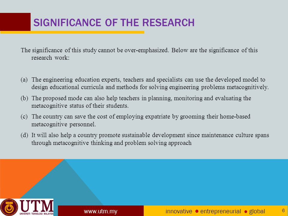 www.utm.my innovative ● entrepreneurial ● global 6 SIGNIFICANCE OF THE RESEARCH The significance of this study cannot be over-emphasized.