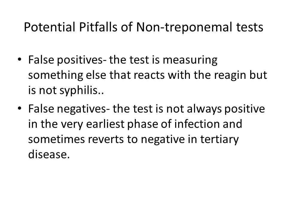 Potential Pitfalls of Non-treponemal tests False positives- the test is measuring something else that reacts with the reagin but is not syphilis..