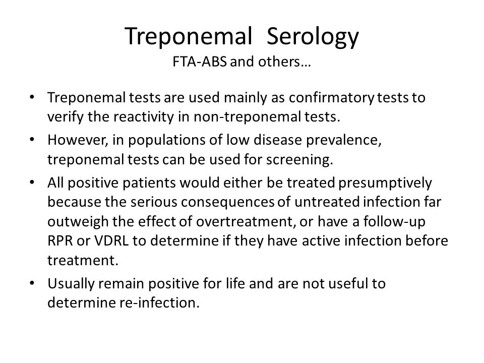 Treponemal Serology FTA-ABS and others… Treponemal tests are used mainly as confirmatory tests to verify the reactivity in non-treponemal tests.