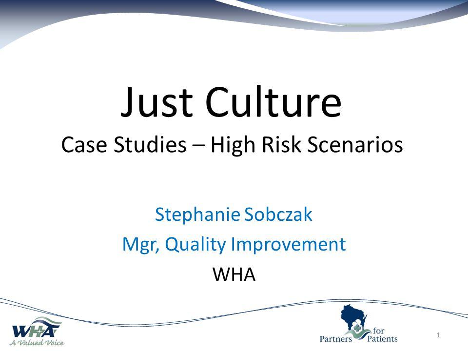 Just Culture Case Studies – High Risk Scenarios Stephanie Sobczak Mgr, Quality Improvement WHA 1