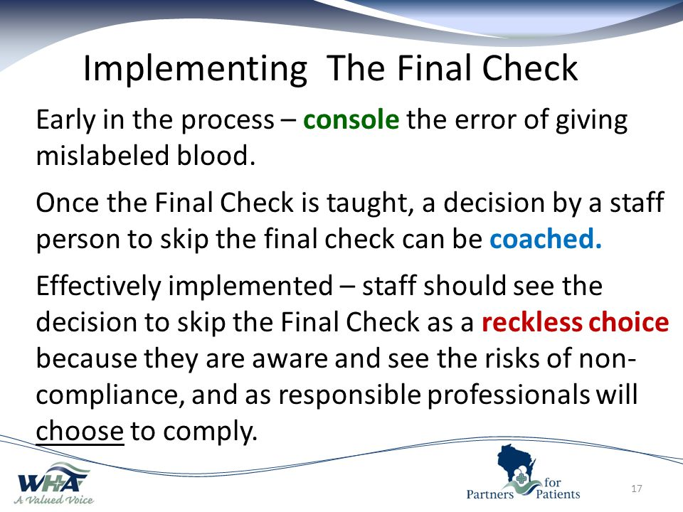 17 Implementing The Final Check Early in the process – console the error of giving mislabeled blood.