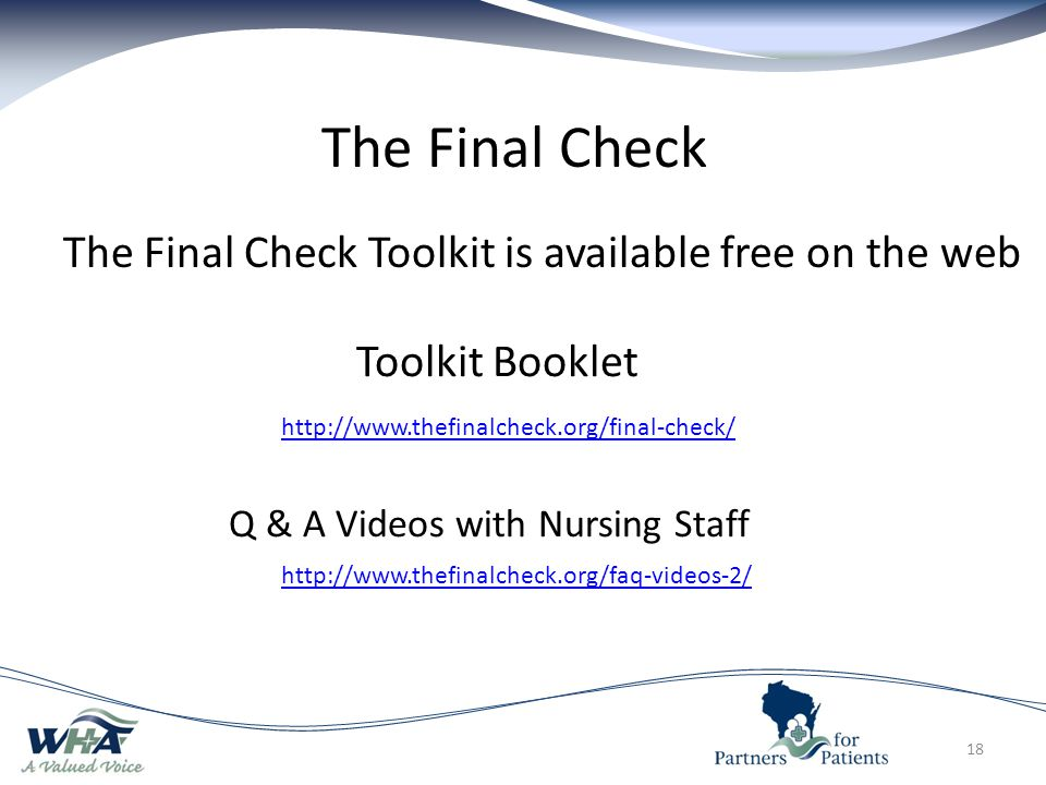 The Final Check 18 http://www.thefinalcheck.org/faq-videos-2/ http://www.thefinalcheck.org/final-check/ The Final Check Toolkit is available free on the web Toolkit Booklet Q & A Videos with Nursing Staff