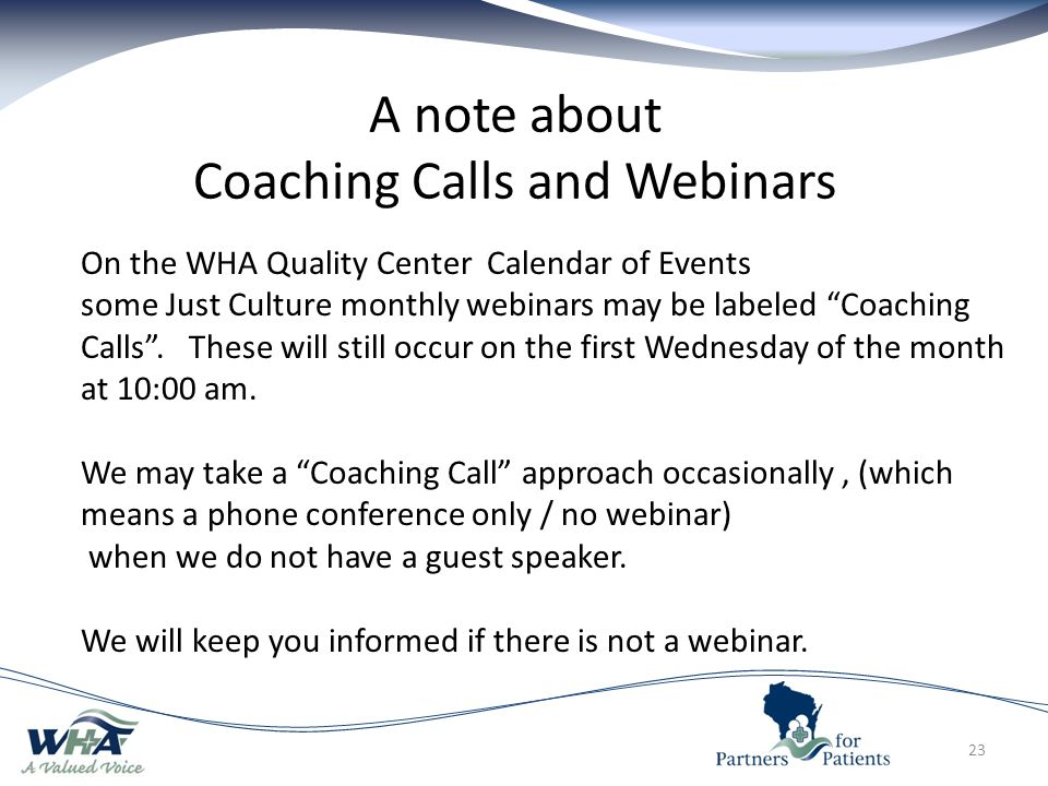 23 A note about Coaching Calls and Webinars On the WHA Quality Center Calendar of Events some Just Culture monthly webinars may be labeled Coaching Calls .