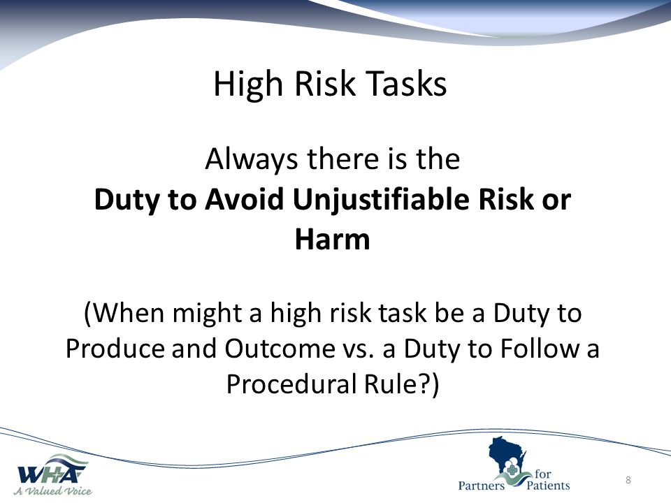 8 High Risk Tasks Always there is the Duty to Avoid Unjustifiable Risk or Harm (When might a high risk task be a Duty to Produce and Outcome vs.
