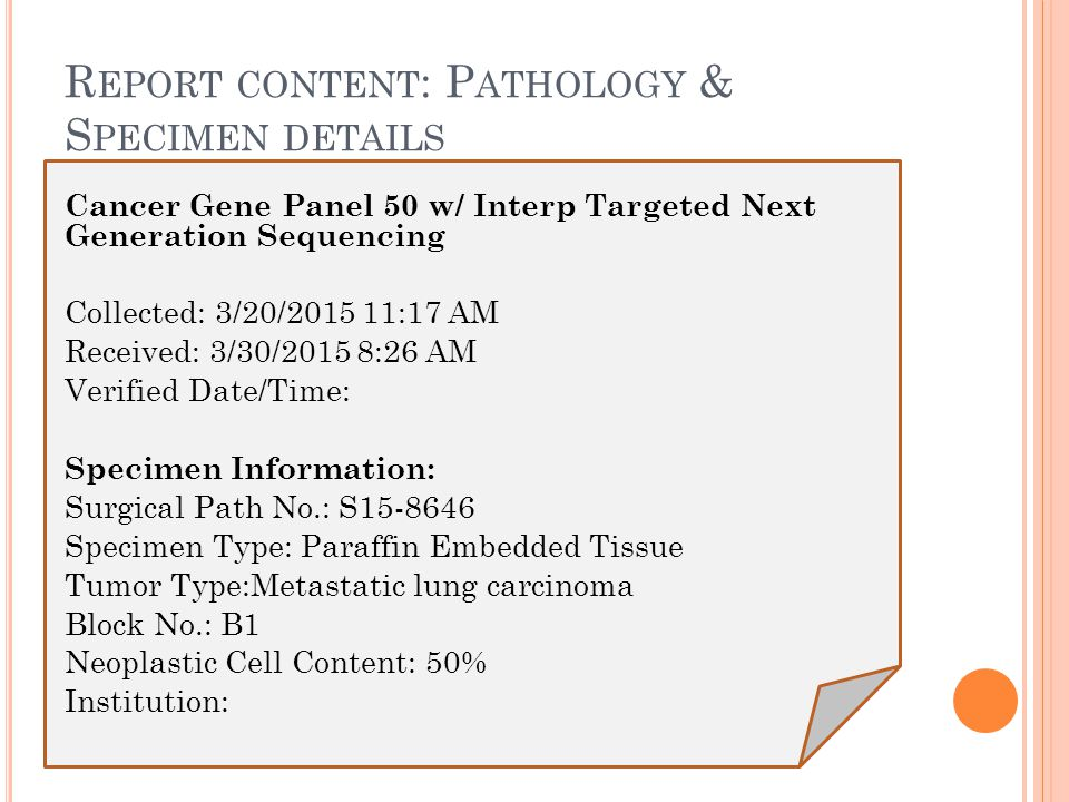 R EPORT CONTENT : P ATHOLOGY & S PECIMEN DETAILS Cancer Gene Panel 50 w/ Interp Targeted Next Generation Sequencing Collected: 3/20/2015 11:17 AM Received: 3/30/2015 8:26 AM Verified Date/Time: Specimen Information: Surgical Path No.: S15-8646 Specimen Type: Paraffin Embedded Tissue Tumor Type:Metastatic lung carcinoma Block No.: B1 Neoplastic Cell Content: 50% Institution:
