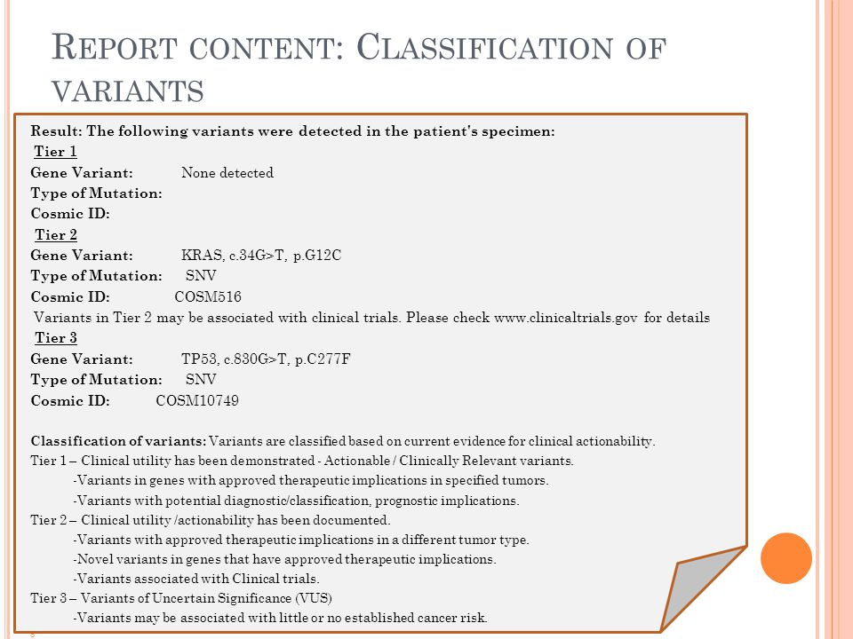 R EPORT CONTENT : C LASSIFICATION OF VARIANTS Result: The following variants were detected in the patient s specimen: Tier 1 Gene Variant: None detected Type of Mutation: Cosmic ID: Tier 2 Gene Variant: KRAS, c.34G>T, p.G12C Type of Mutation: SNV Cosmic ID: COSM516 Variants in Tier 2 may be associated with clinical trials.