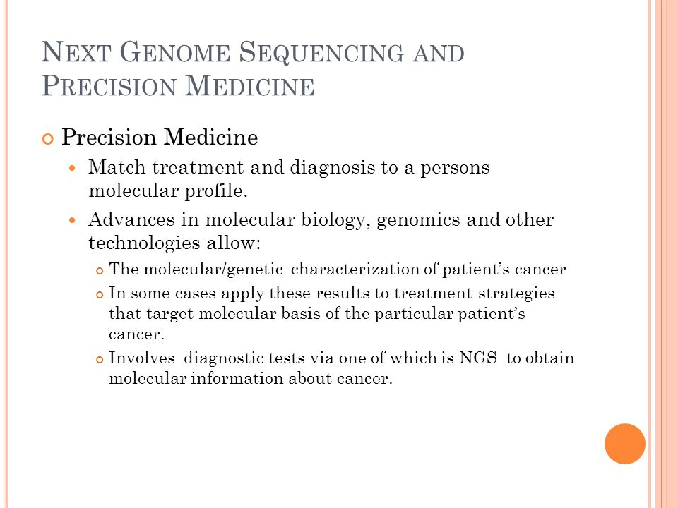 N EXT G ENOME S EQUENCING AND P RECISION M EDICINE Precision Medicine Match treatment and diagnosis to a persons molecular profile.