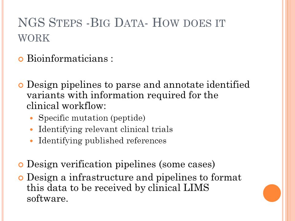 NGS S TEPS -B IG D ATA - H OW DOES IT WORK Bioinformaticians : Design pipelines to parse and annotate identified variants with information required for the clinical workflow: Specific mutation (peptide) Identifying relevant clinical trials Identifying published references Design verification pipelines (some cases) Design a infrastructure and pipelines to format this data to be received by clinical LIMS software.