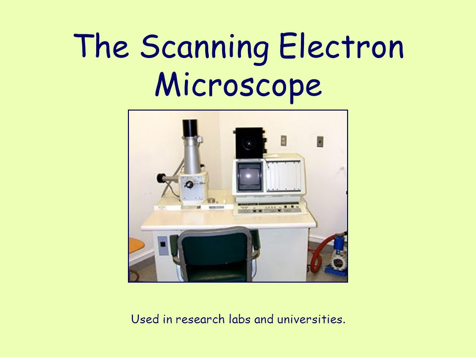 The Scanning Electron Microscope Used in research labs and universities.