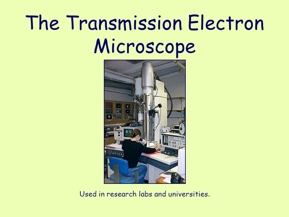The Transmission Electron Microscope Used in research labs and universities.