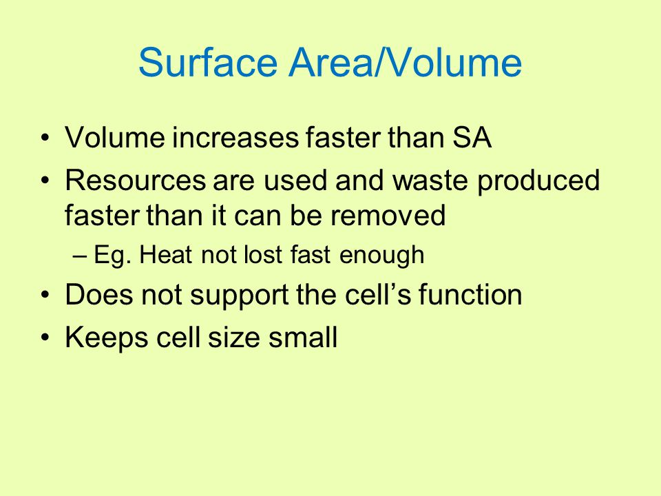 Surface Area/Volume Volume increases faster than SA Resources are used and waste produced faster than it can be removed –Eg. Heat not lost fast enough