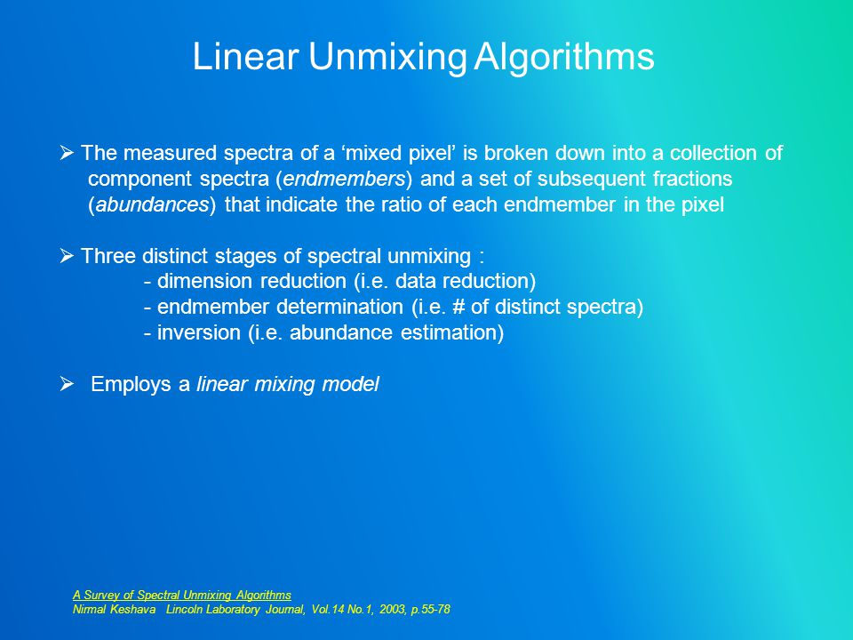Linear Unmixing Algorithms  The measured spectra of a 'mixed pixel' is broken down into a collection of component spectra (endmembers) and a set of subsequent fractions (abundances) that indicate the ratio of each endmember in the pixel  Three distinct stages of spectral unmixing : - dimension reduction (i.e.