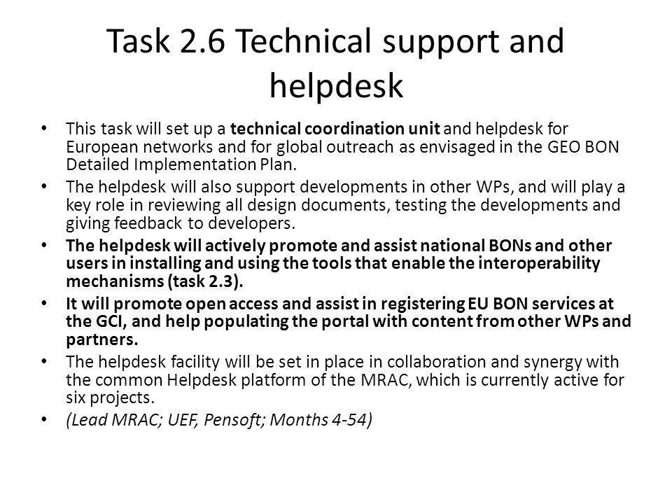 Task 2.6 Technical support and helpdesk This task will set up a technical coordination unit and helpdesk for European networks and for global outreach as envisaged in the GEO BON Detailed Implementation Plan.