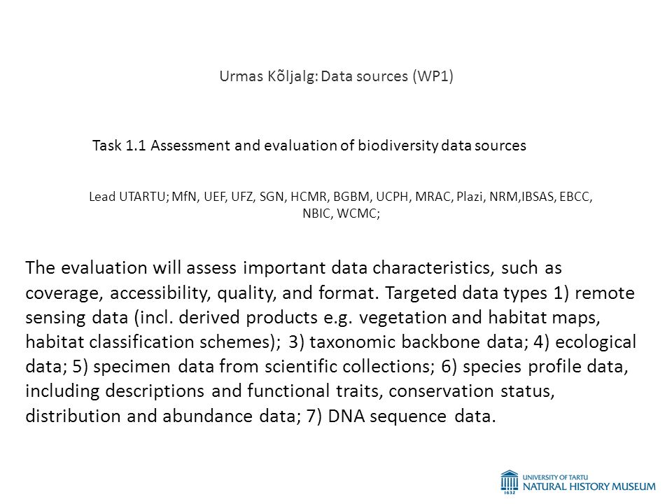 Urmas Kõljalg: Data sources (WP1) Task 1.1 Assessment and evaluation of biodiversity data sources Lead UTARTU; MfN, UEF, UFZ, SGN, HCMR, BGBM, UCPH, MRAC, Plazi, NRM,IBSAS, EBCC, NBIC, WCMC; The evaluation will assess important data characteristics, such as coverage, accessibility, quality, and format.