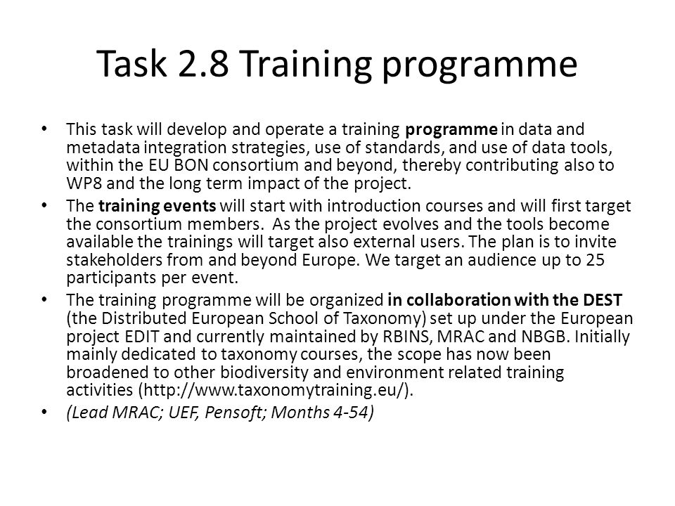 Task 2.8 Training programme This task will develop and operate a training programme in data and metadata integration strategies, use of standards, and use of data tools, within the EU BON consortium and beyond, thereby contributing also to WP8 and the long term impact of the project.