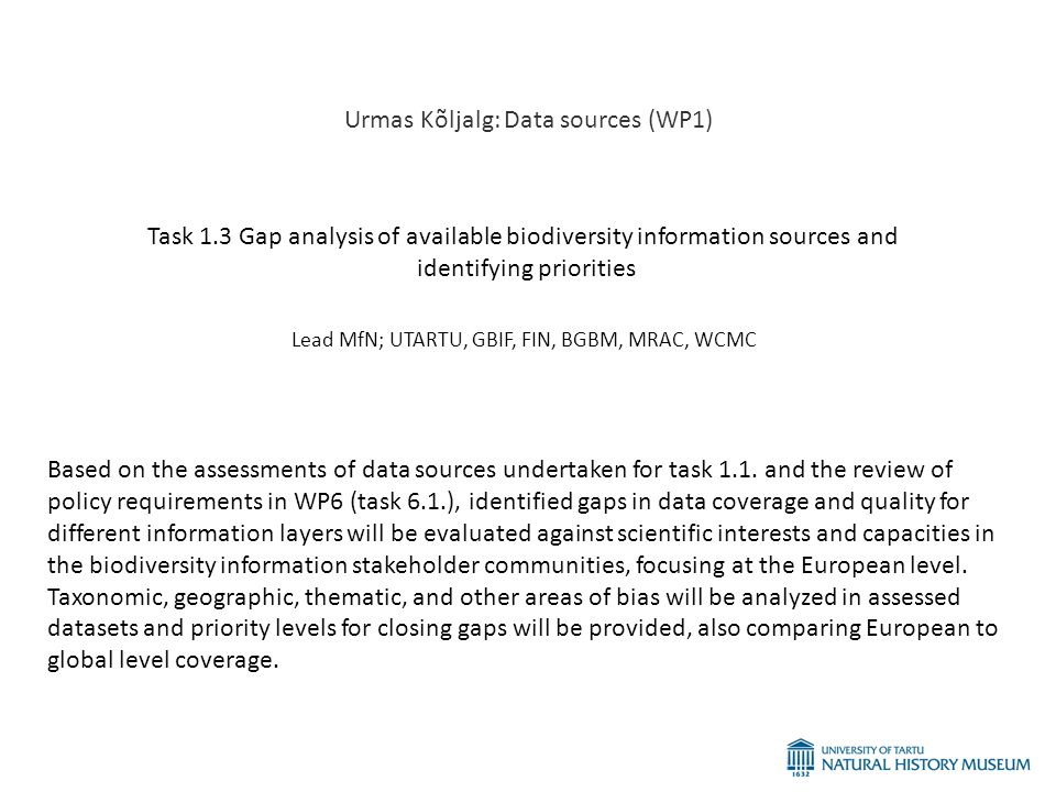 Urmas Kõljalg: Data sources (WP1) Task 1.3 Gap analysis of available biodiversity information sources and identifying priorities Lead MfN; UTARTU, GBIF, FIN, BGBM, MRAC, WCMC Based on the assessments of data sources undertaken for task 1.1.