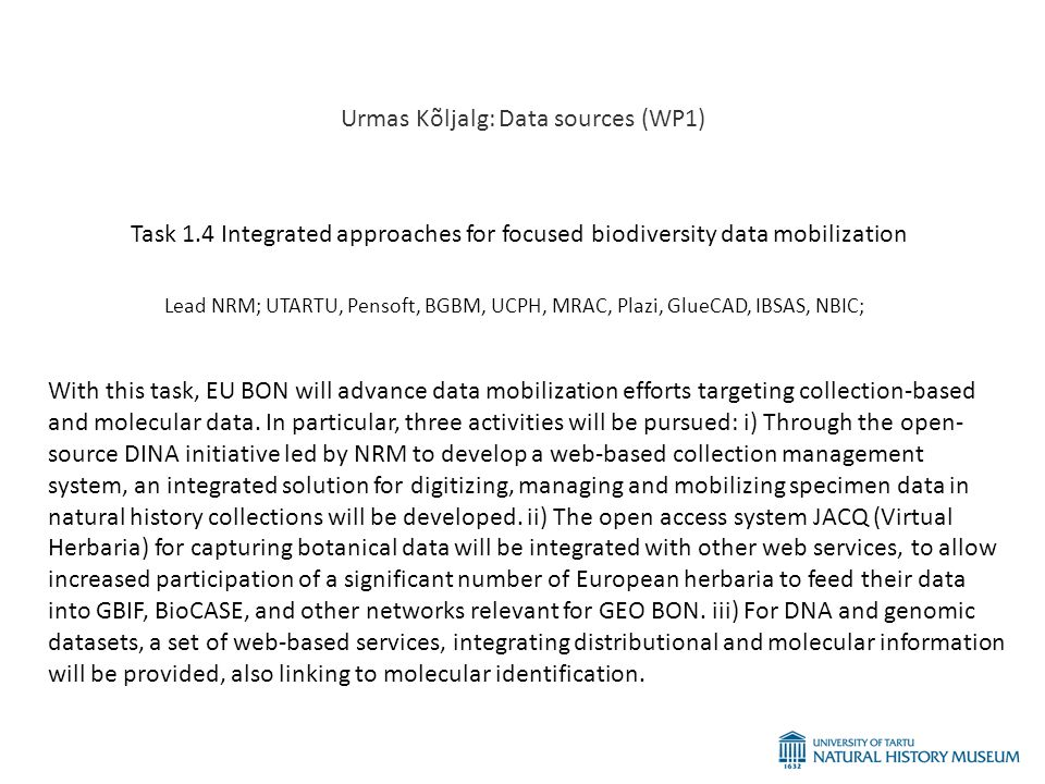 Urmas Kõljalg: Data sources (WP1) Task 1.4 Integrated approaches for focused biodiversity data mobilization Lead NRM; UTARTU, Pensoft, BGBM, UCPH, MRAC, Plazi, GlueCAD, IBSAS, NBIC; With this task, EU BON will advance data mobilization efforts targeting collection-based and molecular data.