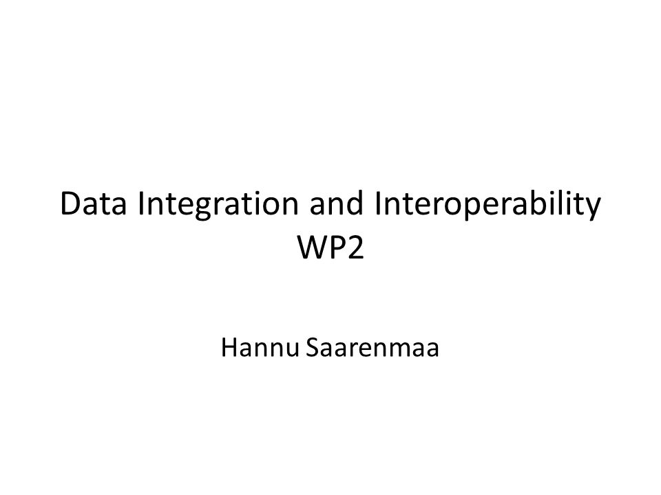 Data Integration and Interoperability WP2 Hannu Saarenmaa