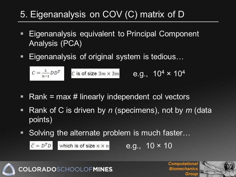 5. Eigenanalysis on COV (C) matrix of D  Eigenanalysis equivalent to Principal Component Analysis (PCA)  Eigenanalysis of original system is tedious