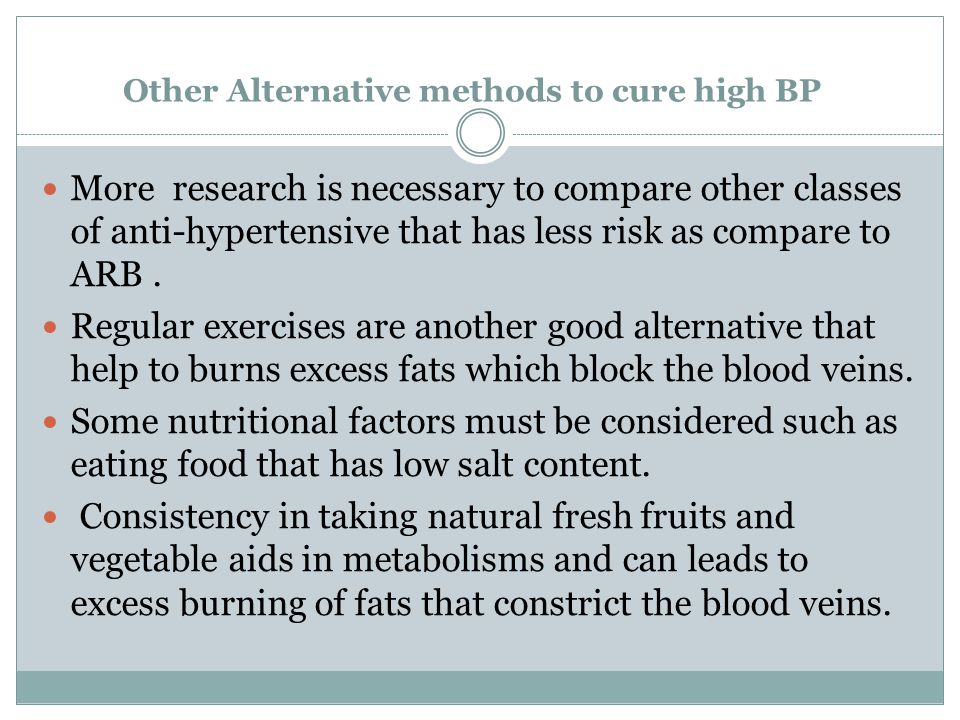 Other Alternative methods to cure high BP More research is necessary to compare other classes of anti-hypertensive that has less risk as compare to ARB.