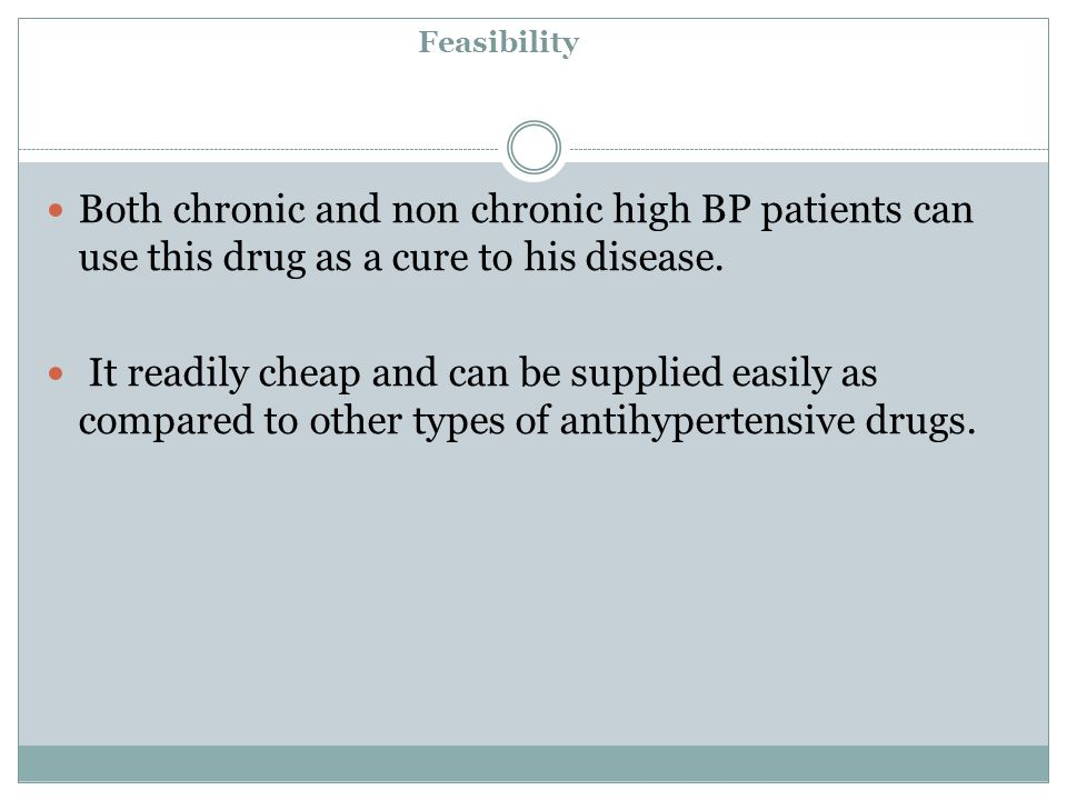 Feasibility Both chronic and non chronic high BP patients can use this drug as a cure to his disease.