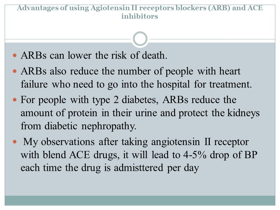 Advantages of using Agiotensin II receptors blockers (ARB) and ACE inhibitors ARBs can lower the risk of death.