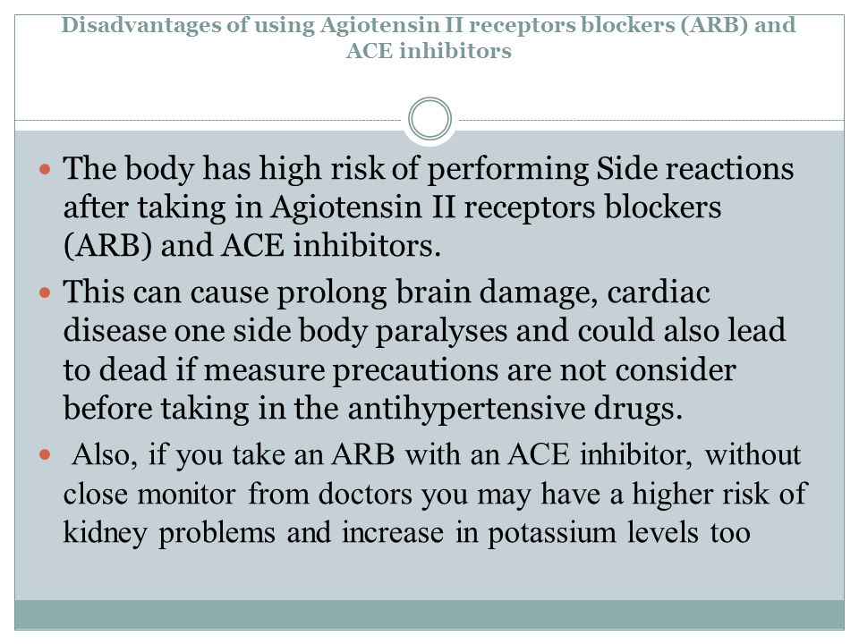 Disadvantages of using Agiotensin II receptors blockers (ARB) and ACE inhibitors The body has high risk of performing Side reactions after taking in Agiotensin II receptors blockers (ARB) and ACE inhibitors.