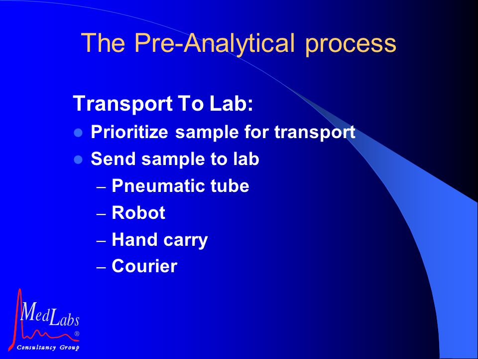 Transport To Lab: Prioritize sample for transport Send sample to lab – Pneumatic tube – Robot – Hand carry – Courier The Pre-Analytical process